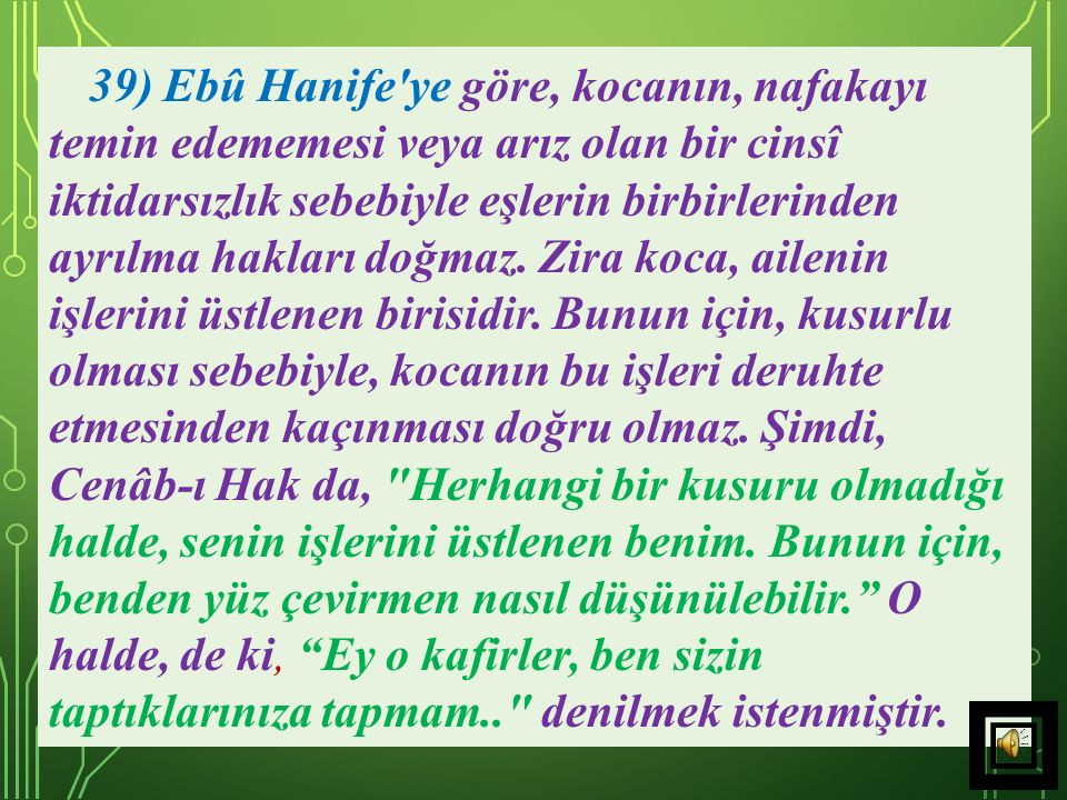 39) Ebû Hanife ye göre, kocanın, nafakayı temin edememesi veya arız olan bir cinsî iktidarsızlık sebebiyle eşlerin birbirlerinden ayrılma hakları doğmaz.