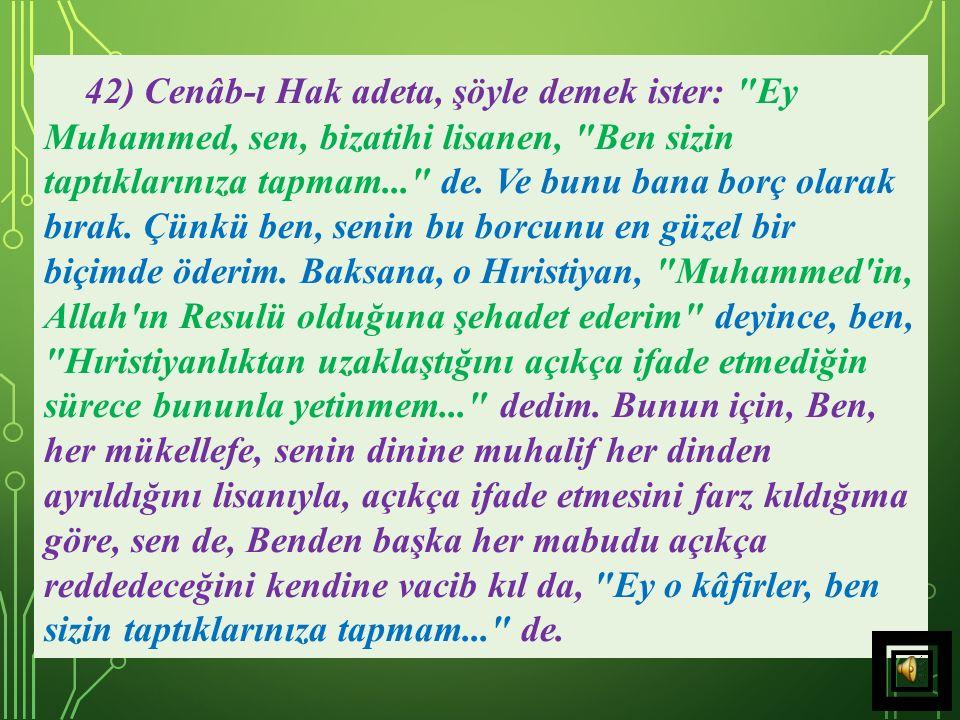 42) Cenâb-ı Hak adeta, şöyle demek ister: Ey Muhammed, sen, bizatihi lisanen, Ben sizin taptıklarınıza tapmam... de.