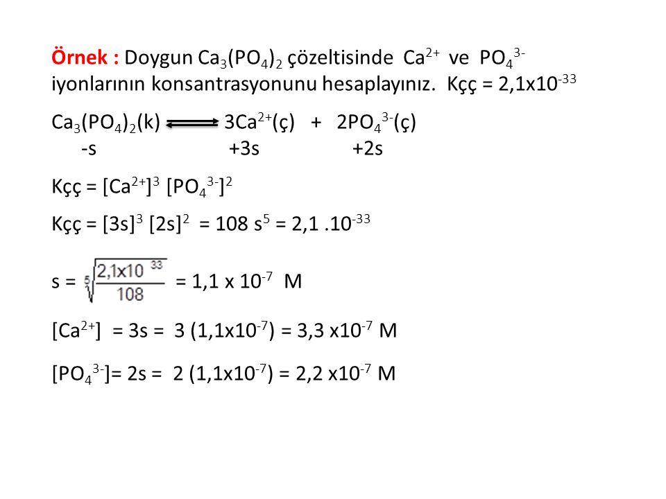 Örnek : Doygun Ca3(PO4)2 çözeltisinde Ca2+ ve PO43- iyonlarının konsantrasyonunu hesaplayınız. Kçç = 2,1x10-33