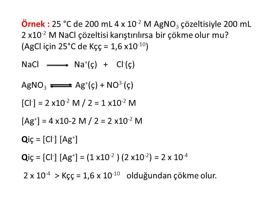 Örnek : 25 °C de 200 mL 4 x 10-2 M AgNO3 çözeltisiyle 200 mL 2 x10-2 M NaCl çözeltisi karıştırılırsa bir çökme olur mu (AgCl için 25°C de Kçç = 1,6 x10-10)
