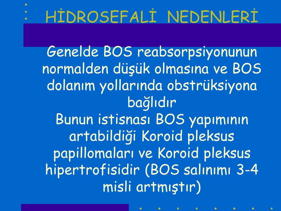 HİDROSEFALİ NEDENLERİ Genelde BOS reabsorpsiyonunun normalden düşük olmasına ve BOS dolanım yollarında obstrüksiyona bağlıdır Bunun istisnası BOS yapımının artabildiği Koroid pleksus papillomaları ve Koroid pleksus hipertrofisidir (BOS salınımı 3-4 misli artmıştır)