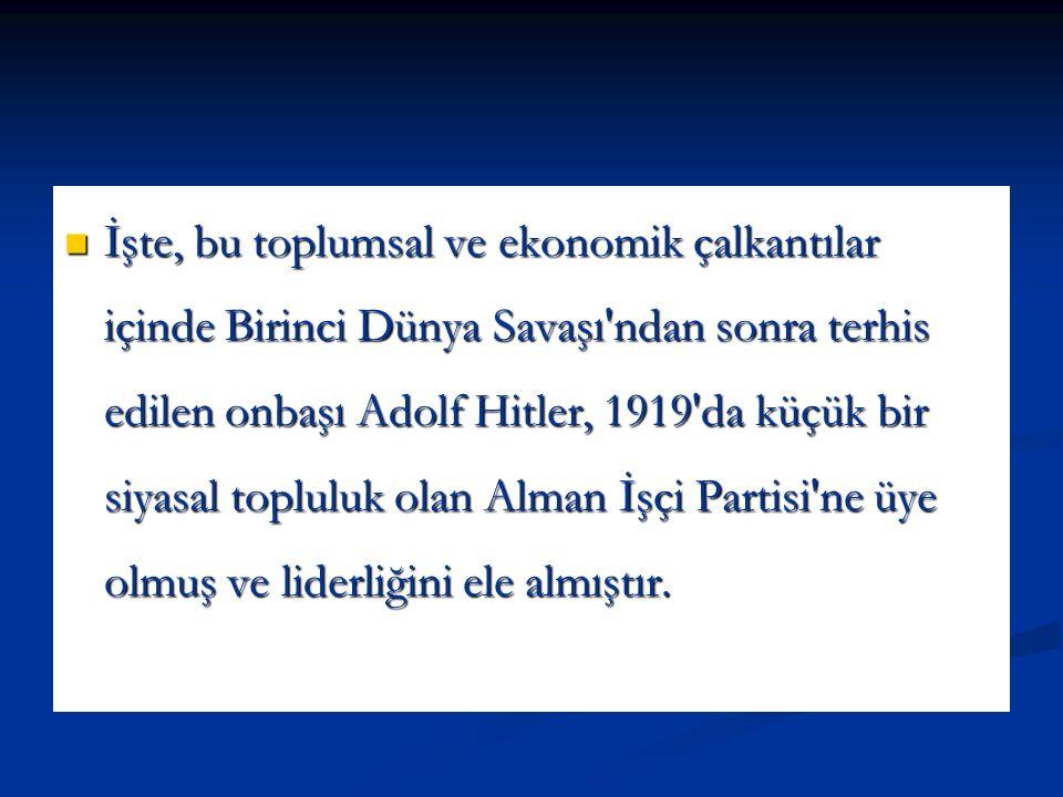 İşte, bu toplumsal ve ekonomik çalkantılar içinde Birinci Dünya Savaşı ndan sonra terhis edilen onbaşı Adolf Hitler, 1919 da küçük bir siyasal topluluk olan Alman İşçi Partisi ne üye olmuş ve liderliğini ele almıştır.