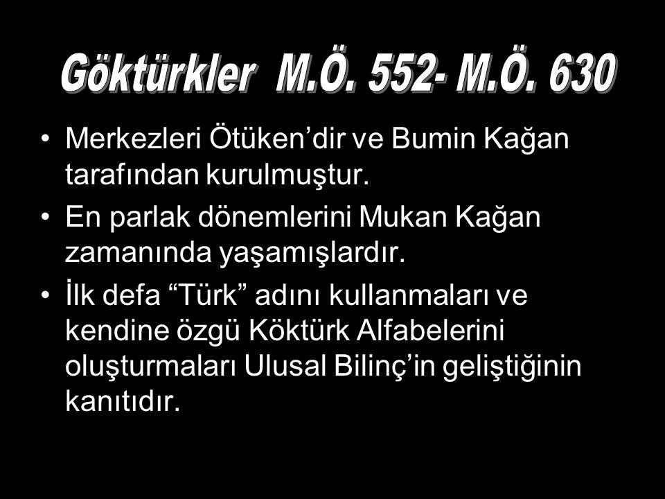 Göktürkler M.Ö. 552- M.Ö. 630 Merkezleri Ötüken'dir ve Bumin Kağan tarafından kurulmuştur.
