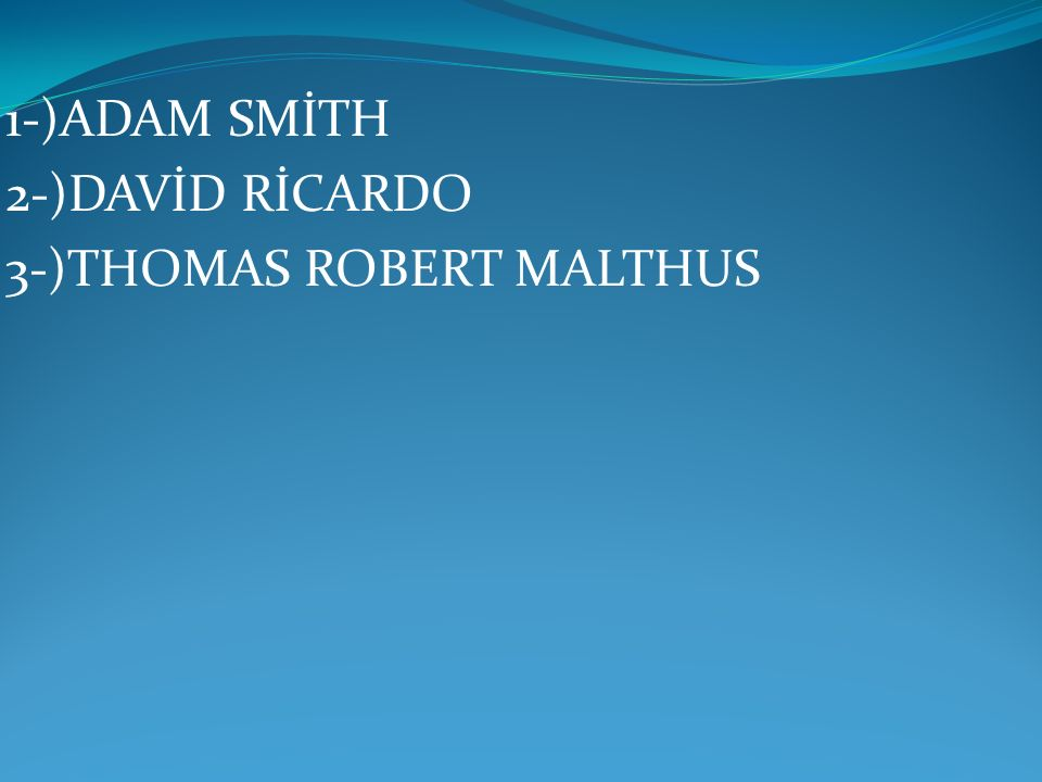 1-)ADAM SMİTH 2-)DAVİD RİCARDO 3-)THOMAS ROBERT MALTHUS