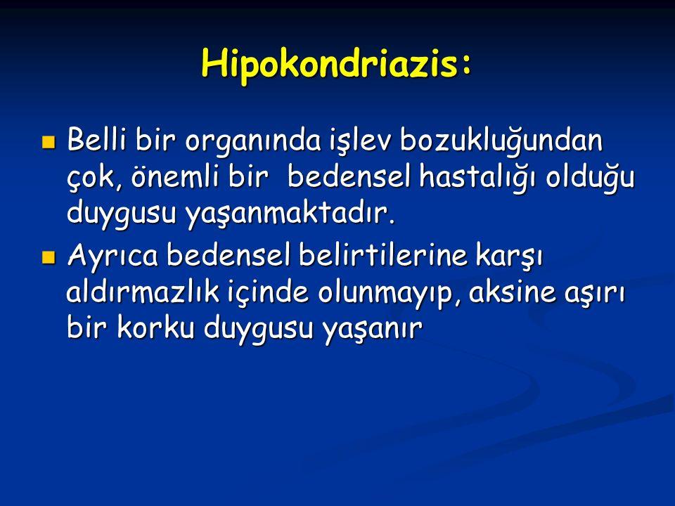 Hipokondriazis: Belli bir organında işlev bozukluğundan çok, önemli bir bedensel hastalığı olduğu duygusu yaşanmaktadır.