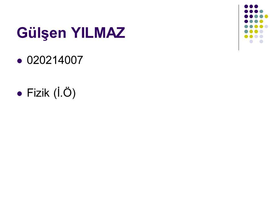 Gülşen YILMAZ 020214007 Fizik (İ.Ö)