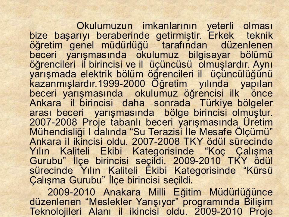 Okulumuzun imkanlarının yeterli olması bize başarıyı beraberinde getirmiştir. Erkek teknik öğretim genel müdürlüğü tarafından düzenlenen beceri yarışmasında okulumuz bilgisayar bölümü öğrencileri il birincisi ve il üçüncüsü olmuşlardır. Aynı yarışmada elektrik bölüm öğrencileri il üçüncülüğünü kazanmışlardır.1999-2000 Öğretim yılında yapılan beceri yarışmasında okulumuz öğrencisi ilk önce Ankara il birincisi daha sonrada Türkiye bölgeler arası beceri yarışmasında bölge birincisi olmuştur. 2007-2008 Proje tabanlı beceri yarışmasında Üretim Mühendisliği I dalında Su Terazisi İle Mesafe Ölçümü Ankara il ikincisi oldu. 2007-2008 TKY ödül sürecinde Yılın Kaliteli Ekibi Kategorisinde Koç Çalışma Gurubu İlçe birincisi seçildi. 2009-2010 TKY ödül sürecinde Yılın Kaliteli Ekibi Kategorisinde Kürsü Çalışma Gurubu İlçe birincisi seçildi.