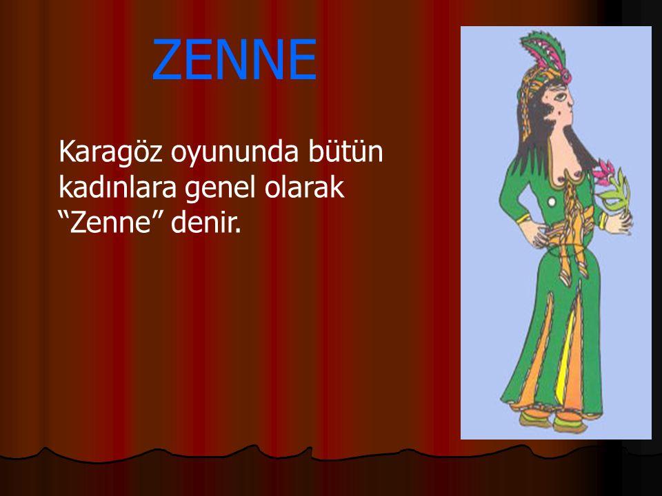 Karagöz oyununda bütün kadınlara genel olarak Zenne denir.