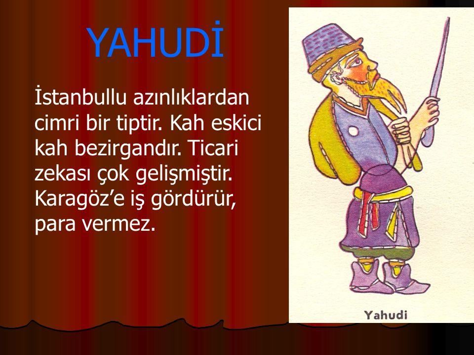 YAHUDİ İstanbullu azınlıklardan cimri bir tiptir. Kah eskici kah bezirgandır.
