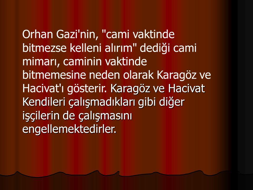 Orhan Gazi nin, cami vaktinde bitmezse kelleni alırım dediği cami mimarı, caminin vaktinde bitmemesine neden olarak Karagöz ve Hacivat ı gösterir.