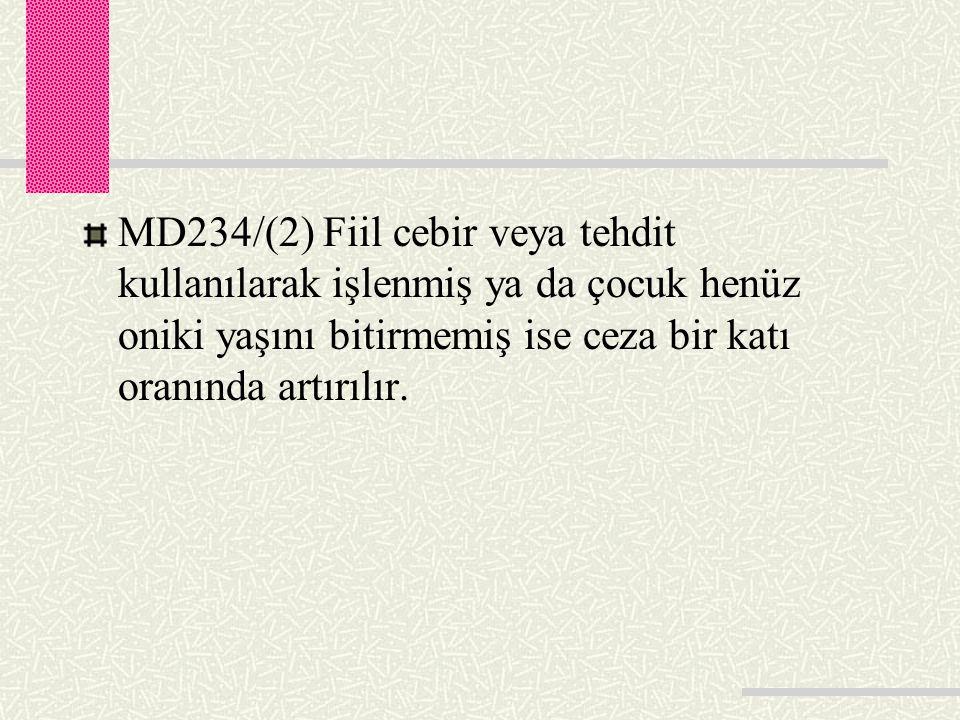 MD234/(2) Fiil cebir veya tehdit kullanılarak işlenmiş ya da çocuk henüz oniki yaşını bitirmemiş ise ceza bir katı oranında artırılır.