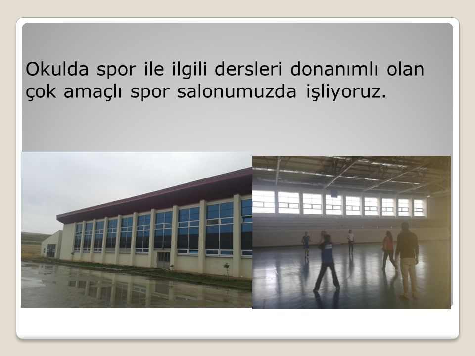 Okulda spor ile ilgili dersleri donanımlı olan çok amaçlı spor salonumuzda işliyoruz.