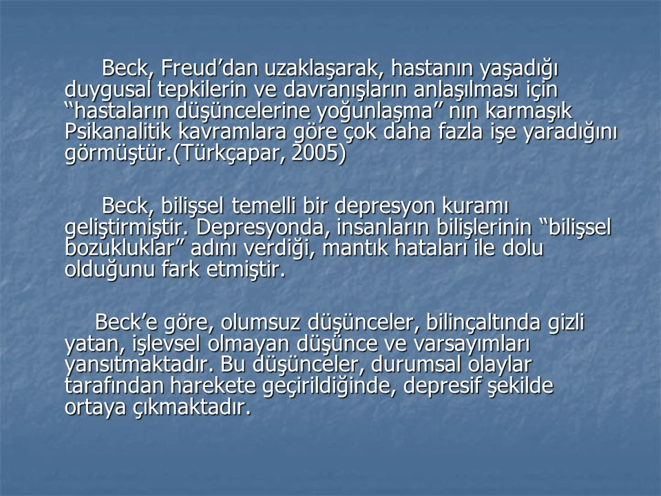 Beck, Freud'dan uzaklaşarak, hastanın yaşadığı duygusal tepkilerin ve davranışların anlaşılması için ''hastaların düşüncelerine yoğunlaşma'' nın karmaşık Psikanalitik kavramlara göre çok daha fazla işe yaradığını görmüştür.(Türkçapar, 2005)