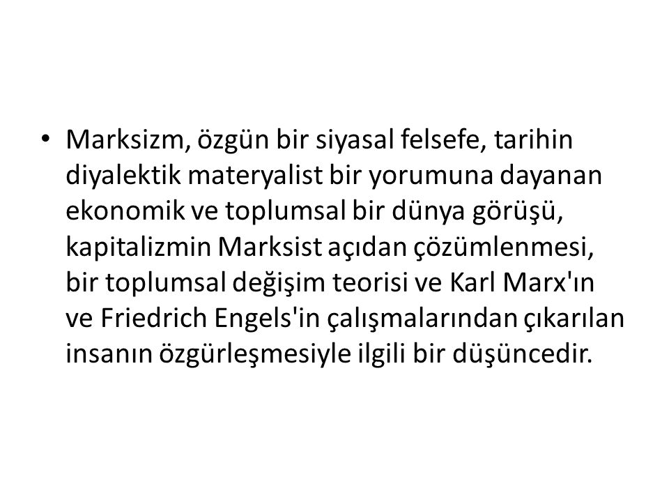 Marksizm, özgün bir siyasal felsefe, tarihin diyalektik materyalist bir yorumuna dayanan ekonomik ve toplumsal bir dünya görüşü, kapitalizmin Marksist açıdan çözümlenmesi, bir toplumsal değişim teorisi ve Karl Marx ın ve Friedrich Engels in çalışmalarından çıkarılan insanın özgürleşmesiyle ilgili bir düşüncedir.