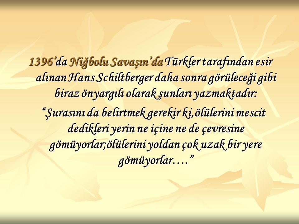 1396'da Niğbolu Savaşın'da Türkler tarafından esir alınan Hans Schiltberger daha sonra görüleceği gibi biraz önyargılı olarak şunları yazmaktadır: