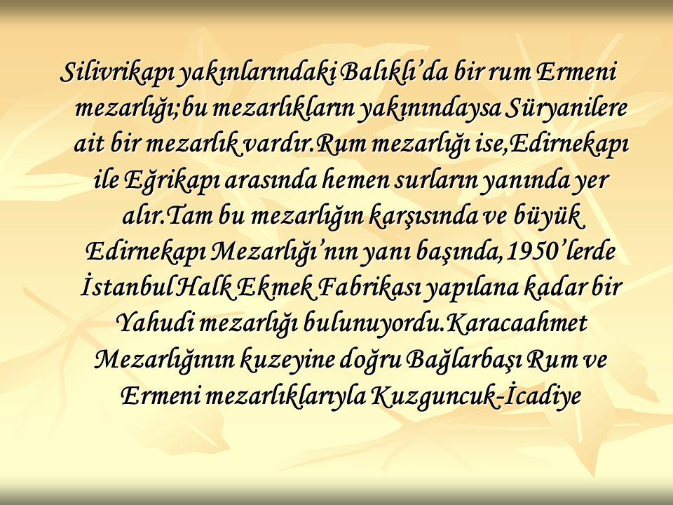 Silivrikapı yakınlarındaki Balıklı'da bir rum Ermeni mezarlığı;bu mezarlıkların yakınındaysa Süryanilere ait bir mezarlık vardır.Rum mezarlığı ise,Edirnekapı ile Eğrikapı arasında hemen surların yanında yer alır.Tam bu mezarlığın karşısında ve büyük Edirnekapı Mezarlığı'nın yanı başında,1950'lerde İstanbul Halk Ekmek Fabrikası yapılana kadar bir Yahudi mezarlığı bulunuyordu.Karacaahmet Mezarlığının kuzeyine doğru Bağlarbaşı Rum ve Ermeni mezarlıklarıyla Kuzguncuk-İcadiye