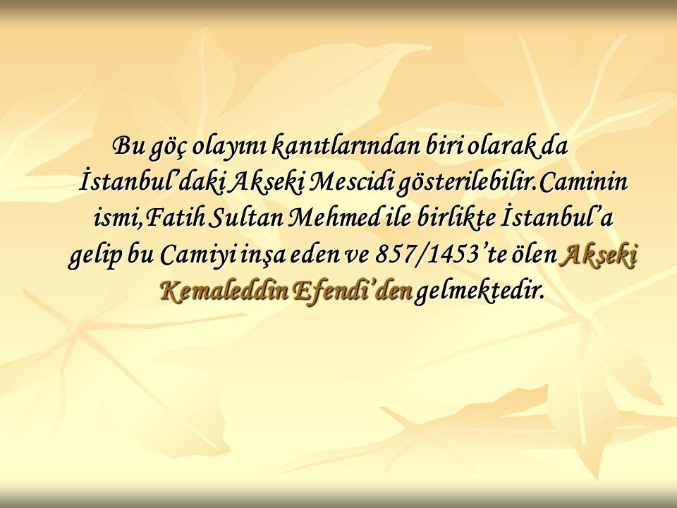 Bu göç olayını kanıtlarından biri olarak da İstanbul'daki Akseki Mescidi gösterilebilir.Caminin ismi,Fatih Sultan Mehmed ile birlikte İstanbul'a gelip bu Camiyi inşa eden ve 857/1453'te ölen Akseki Kemaleddin Efendi'den gelmektedir.