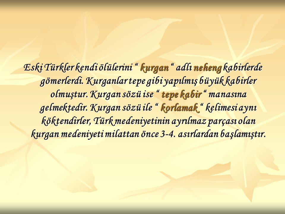 Eski Türkler kendi ölülerini kurgan adlı neheng kabirlerde gömerlerdi.
