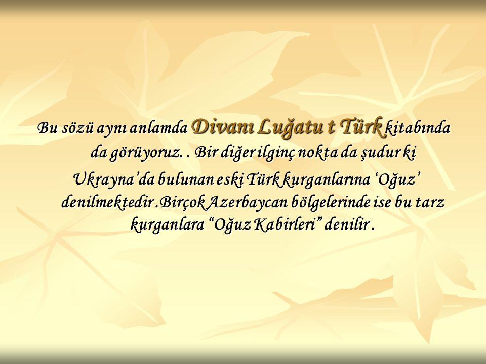 Bu sözü aynı anlamda Divanı Luğatu t Türk kitabında da görüyoruz