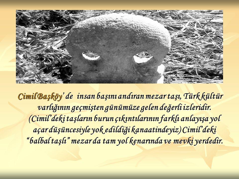 Cimil Başköy' de insan başını andıran mezar taşı, Türk kültür varlığının geçmişten günümüze gelen değerli izleridir.