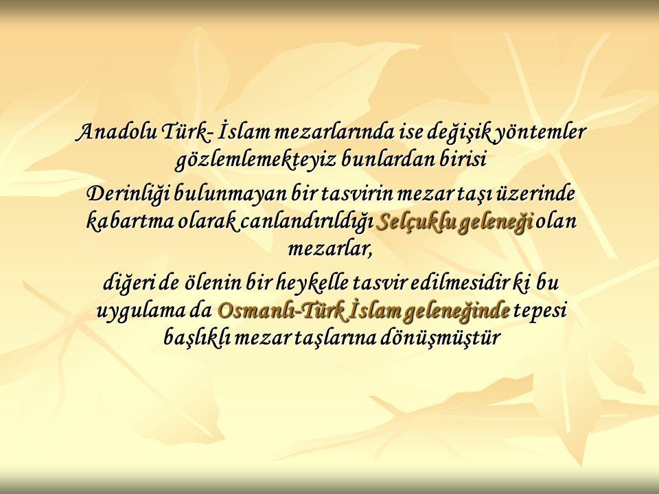 Anadolu Türk- İslam mezarlarında ise değişik yöntemler gözlemlemekteyiz bunlardan birisi