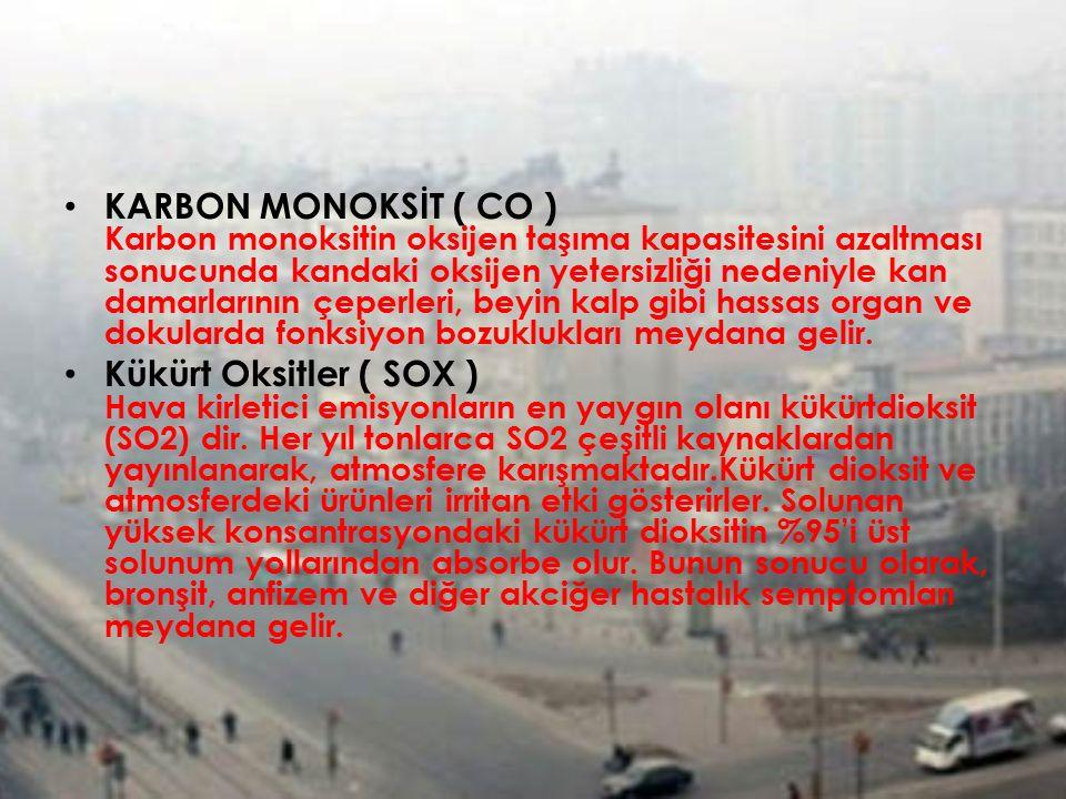 KARBON MONOKSİT ( CO ) Karbon monoksitin oksijen taşıma kapasitesini azaltması sonucunda kandaki oksijen yetersizliği nedeniyle kan damarlarının çeperleri, beyin kalp gibi hassas organ ve dokularda fonksiyon bozuklukları meydana gelir.
