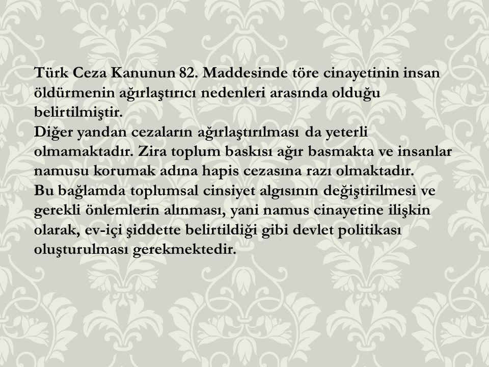Türk Ceza Kanunun 82. Maddesinde töre cinayetinin insan öldürmenin ağırlaştırıcı nedenleri arasında olduğu belirtilmiştir.