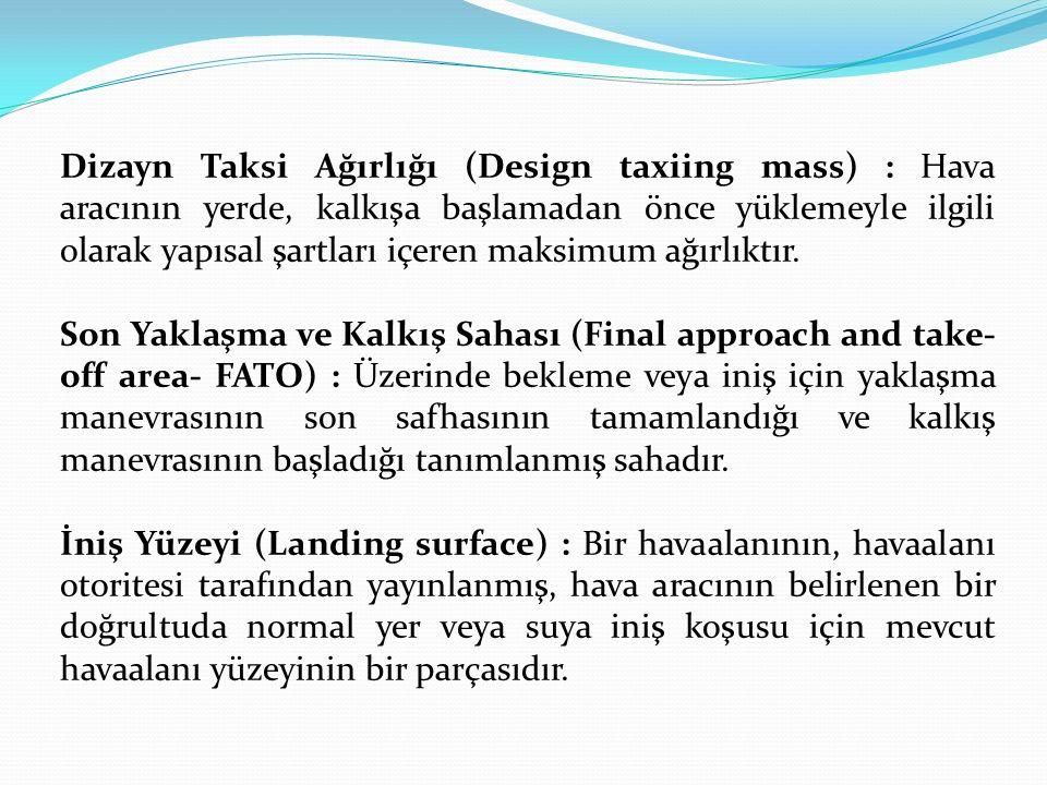 Dizayn Taksi Ağırlığı (Design taxiing mass) : Hava aracının yerde, kalkışa başlamadan önce yüklemeyle ilgili olarak yapısal şartları içeren maksimum ağırlıktır.