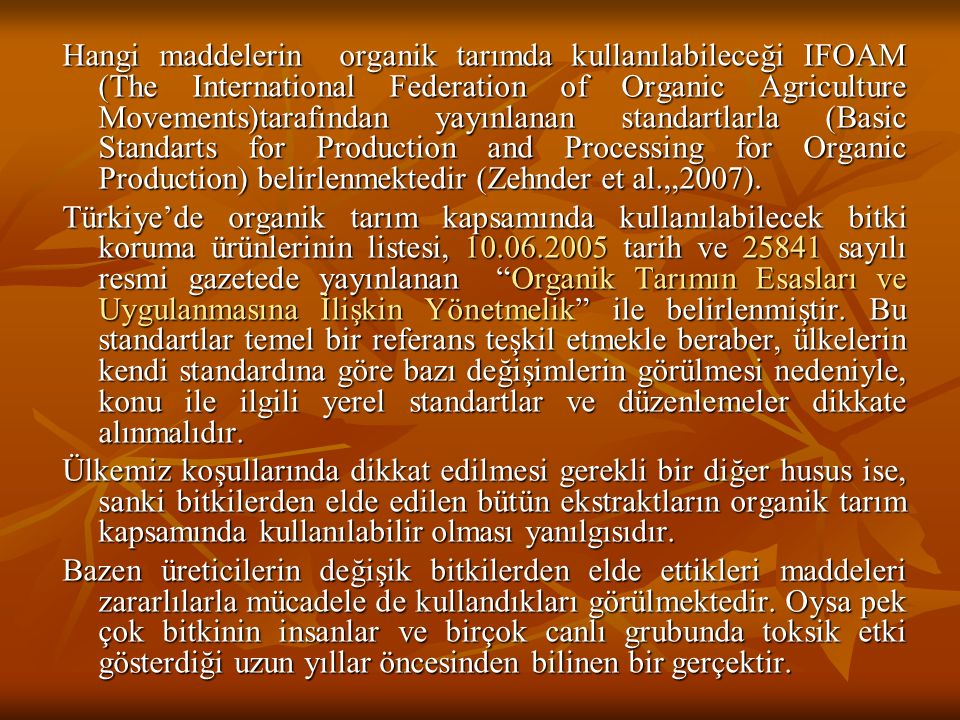Hangi maddelerin organik tarımda kullanılabileceği IFOAM (The International Federation of Organic Agriculture Movements)tarafından yayınlanan standartlarla (Basic Standarts for Production and Processing for Organic Production) belirlenmektedir (Zehnder et al.,,2007).