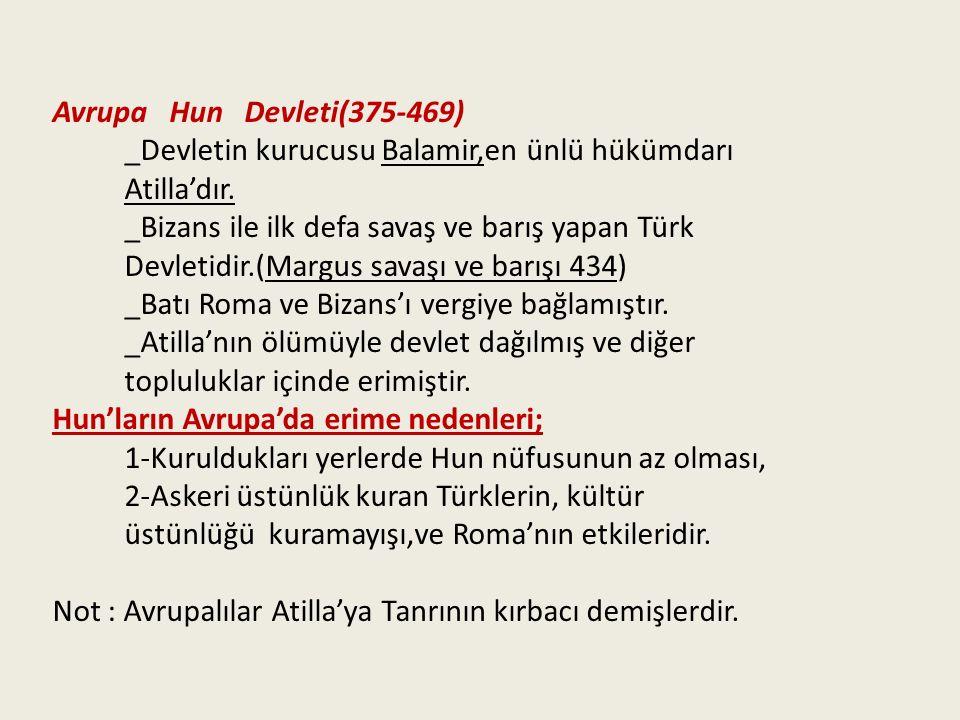 Avrupa Hun Devleti(375-469) _Devletin kurucusu Balamir,en ünlü hükümdarı. Atilla'dır. _Bizans ile ilk defa savaş ve barış yapan Türk.