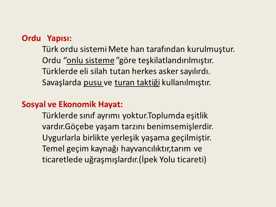 Ordu Yapısı: Türk ordu sistemi Mete han tarafından kurulmuştur. Ordu onlu sisteme göre teşkilatlandırılmıştır.