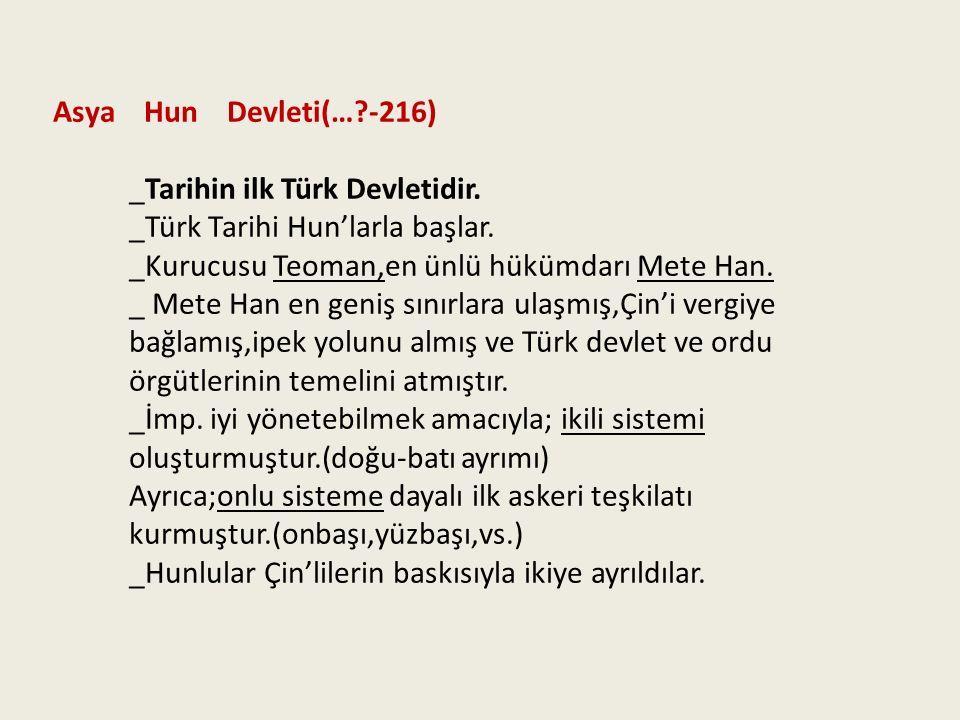 Asya Hun Devleti(… -216) _Tarihin ilk Türk Devletidir. _Türk Tarihi Hun'larla başlar. _Kurucusu Teoman,en ünlü hükümdarı Mete Han.