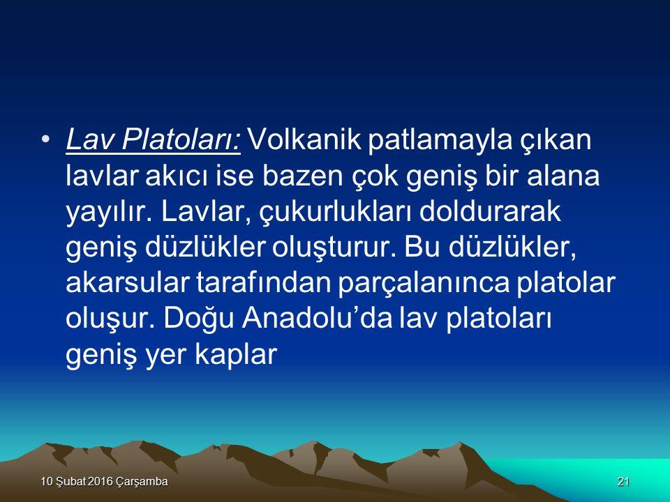 Lav Platoları: Volkanik patlamayla çıkan lavlar akıcı ise bazen çok geniş bir alana yayılır. Lavlar, çukurlukları doldurarak geniş düzlükler oluşturur. Bu düzlükler, akarsular tarafından parçalanınca platolar oluşur. Doğu Anadolu'da lav platoları geniş yer kaplar