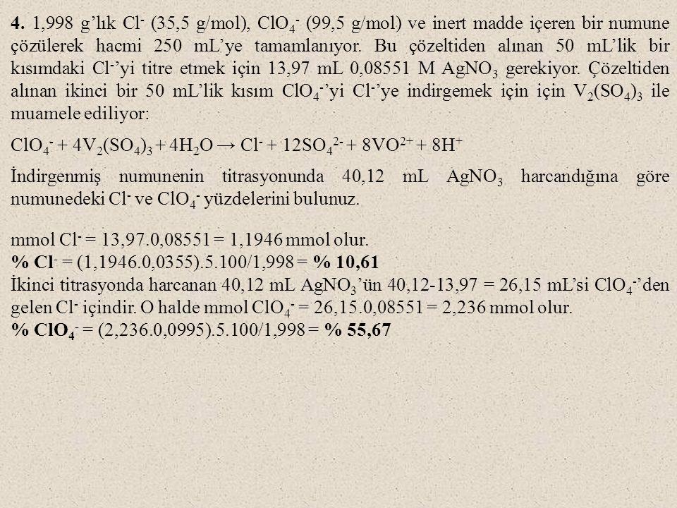 4. 1,998 g'lık Cl- (35,5 g/mol), ClO4- (99,5 g/mol) ve inert madde içeren bir numune çözülerek hacmi 250 mL'ye tamamlanıyor. Bu çözeltiden alınan 50 mL'lik bir kısımdaki Cl-'yi titre etmek için 13,97 mL 0,08551 M AgNO3 gerekiyor. Çözeltiden alınan ikinci bir 50 mL'lik kısım ClO4-'yi Cl-'ye indirgemek için için V2(SO4)3 ile muamele ediliyor: