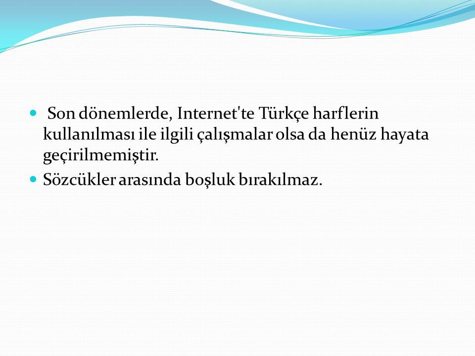 Son dönemlerde, Internet te Türkçe harflerin kullanılması ile ilgili çalışmalar olsa da henüz hayata geçirilmemiştir.