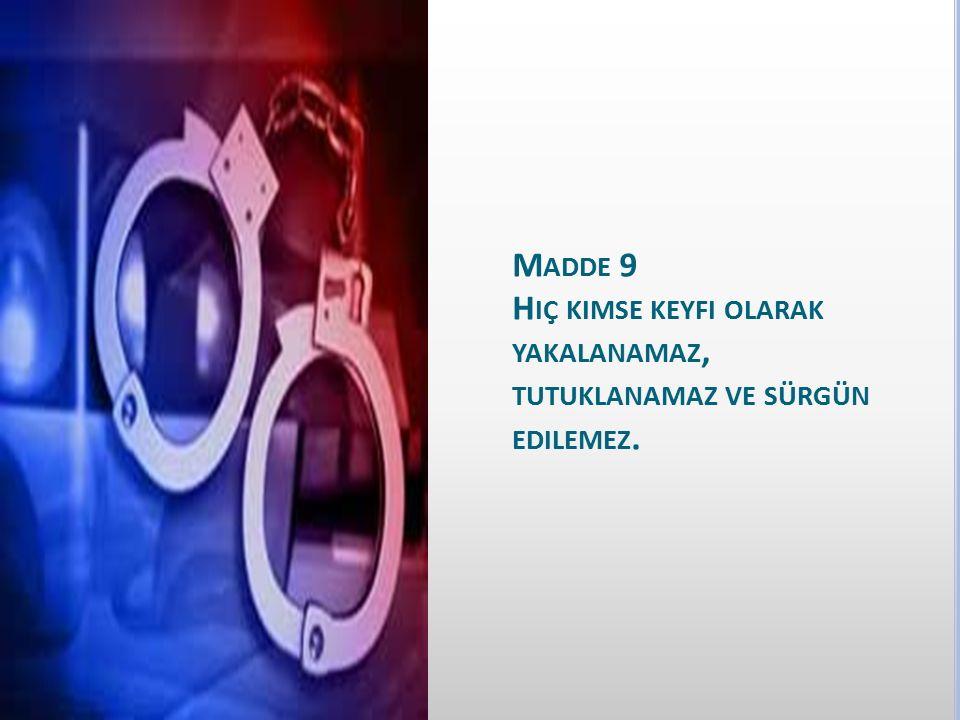 Madde 9 Hiç kimse keyfi olarak yakalanamaz, tutuklanamaz ve sürgün edilemez.