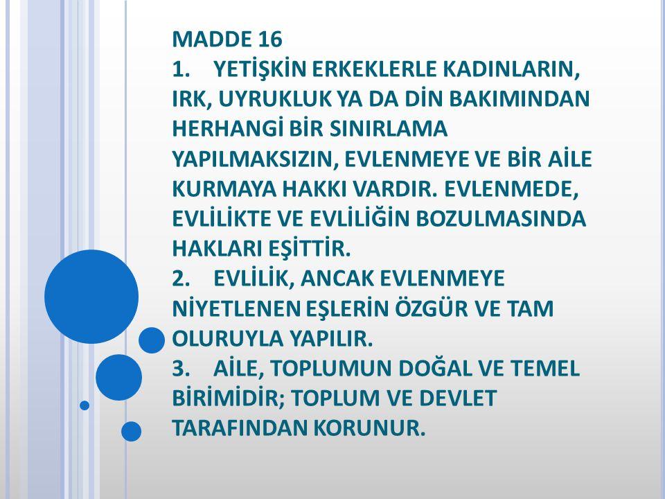 MADDE 16 1. YETİŞKİN ERKEKLERLE KADINLARIN, IRK, UYRUKLUK YA DA DİN BAKIMINDAN HERHANGİ BİR SINIRLAMA YAPILMAKSIZIN, EVLENMEYE VE BİR AİLE KURMAYA HAKKI VARDIR.