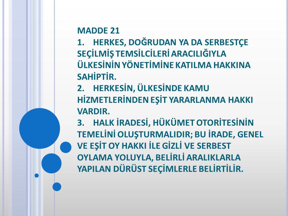 MADDE 21 1. HERKES, DOĞRUDAN YA DA SERBESTÇE SEÇİLMİŞ TEMSİLCİLERİ ARACILIĞIYLA ÜLKESİNİN YÖNETİMİNE KATILMA HAKKINA SAHİPTİR.