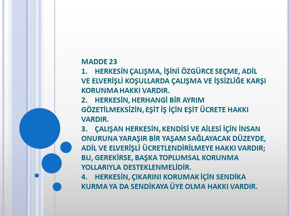 MADDE 23 1. HERKESİN ÇALIŞMA, İŞİNİ ÖZGÜRCE SEÇME, ADİL VE ELVERİŞLİ KOŞULLARDA ÇALIŞMA VE İŞSİZLİĞE KARŞI KORUNMA HAKKI VARDIR.