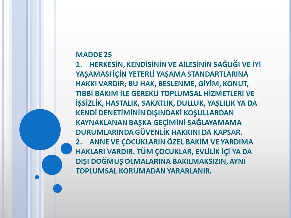 MADDE 25 1. HERKESİN, KENDİSİNİN VE AİLESİNİN SAĞLIĞI VE İYİ YAŞAMASI İÇİN YETERLİ YAŞAMA STANDARTLARINA HAKKI VARDIR; BU HAK, BESLENME, GİYİM, KONUT, TIBBİ BAKIM İLE GEREKLİ TOPLUMSAL HİZMETLERİ VE İŞSİZLİK, HASTALIK, SAKATLIK, DULLUK, YAŞLILIK YA DA KENDİ DENETİMİNİN DIŞINDAKİ KOŞULLARDAN KAYNAKLANAN BAŞKA GEÇİMİNİ SAĞLAYAMAMA DURUMLARINDA GÜVENLİK HAKKINI DA KAPSAR.