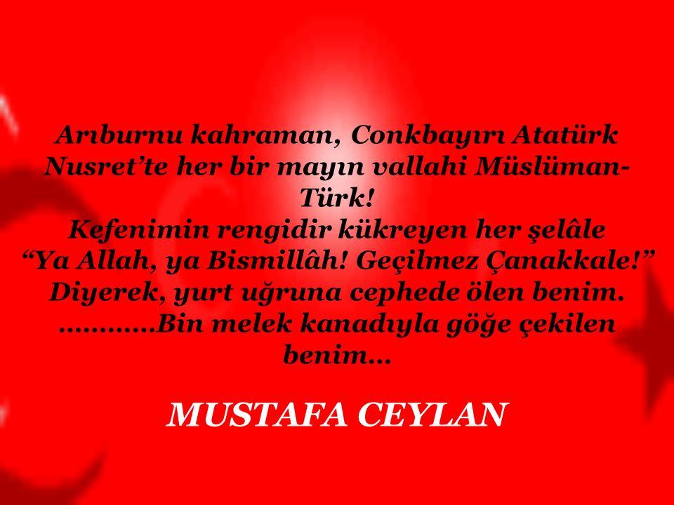 Arıburnu kahraman, Conkbayırı Atatürk Nusret'te her bir mayın vallahi Müslüman-Türk! Kefenimin rengidir kükreyen her şelâle Ya Allah, ya Bismillâh! Geçilmez Çanakkale! Diyerek, yurt uğruna cephede ölen benim. …………Bin melek kanadıyla göğe çekilen benim…