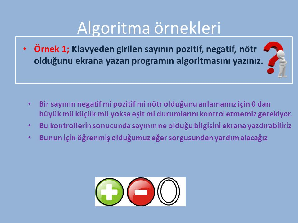 Algoritma örnekleri Örnek 1; Klavyeden girilen sayının pozitif, negatif, nötr olduğunu ekrana yazan programın algoritmasını yazınız.
