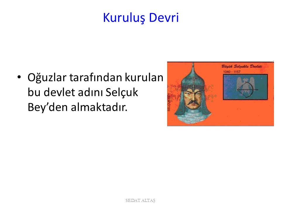 Kuruluş Devri Oğuzlar tarafından kurulan bu devlet adını Selçuk Bey'den almaktadır. SEDAT ALTAŞ