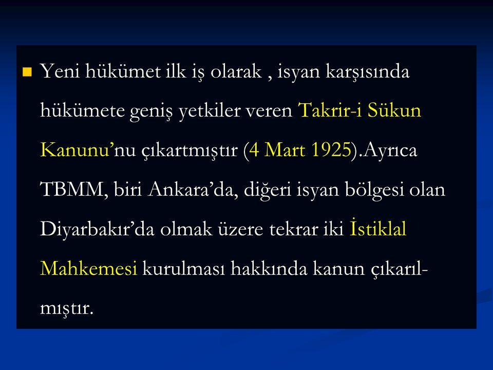 Yeni hükümet ilk iş olarak , isyan karşısında hükümete geniş yetkiler veren Takrir-i Sükun Kanunu'nu çıkartmıştır (4 Mart 1925).Ayrıca TBMM, biri Ankara'da, diğeri isyan bölgesi olan Diyarbakır'da olmak üzere tekrar iki İstiklal Mahkemesi kurulması hakkında kanun çıkarıl-mıştır.