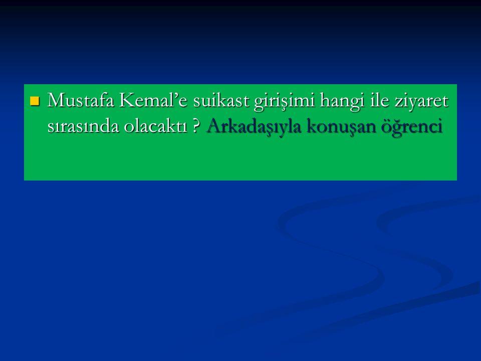 Mustafa Kemal'e suikast girişimi hangi ile ziyaret sırasında olacaktı