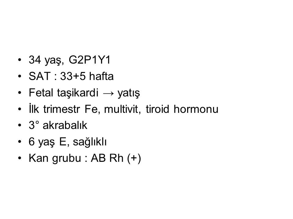 34 yaş, G2P1Y1 SAT : 33+5 hafta. Fetal taşikardi → yatış. İlk trimestr Fe, multivit, tiroid hormonu.