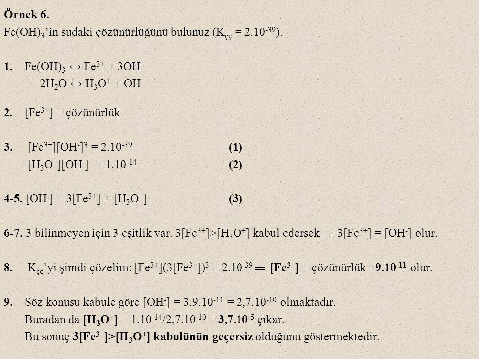 Örnek 6. Fe(OH)3'in sudaki çözünürlüğünü bulunuz (Kçç = 2.10-39). 1. Fe(OH)3 ↔ Fe3+ + 3OH- 2H2O ↔ H3O+ + OH-