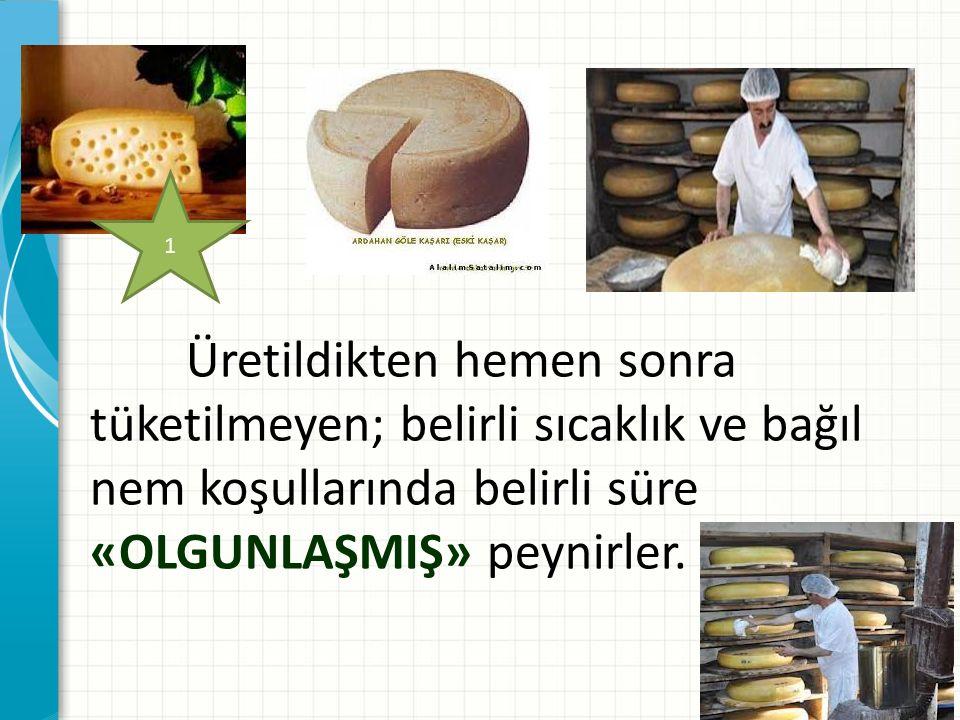 Üretildikten hemen sonra tüketilmeyen; belirli sıcaklık ve bağıl nem koşullarında belirli süre «OLGUNLAŞMIŞ» peynirler.