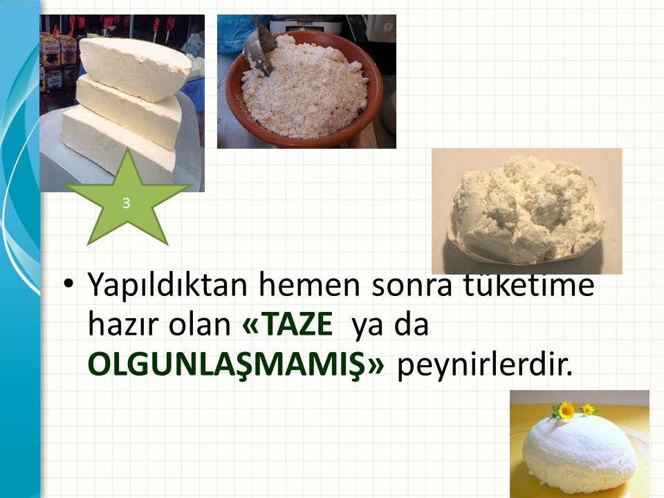 Yapıldıktan hemen sonra tüketime hazır olan «TAZE ya da OLGUNLAŞMAMIŞ» peynirlerdir.