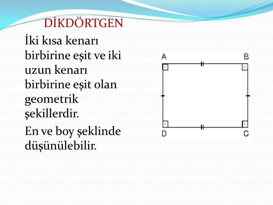 DİKDÖRTGEN İki kısa kenarı birbirine eşit ve iki uzun kenarı birbirine eşit olan geometrik şekillerdir.